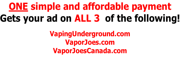 ONE simple and affordable payment Gets your ad on ALL 3  of the following!  VapingUnderground.com VaporJoes.com VaporJoesCanada.com